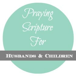 Husbands and Children Praying Scripture for Our Husbands and Children